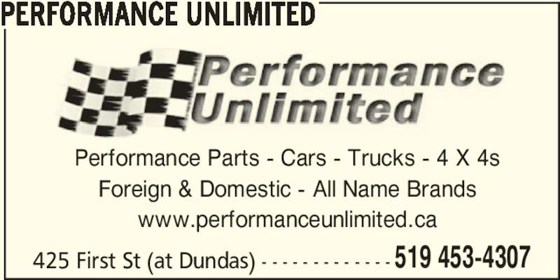 Performance Unlimited (519-453-4307) - Display Ad - 519 453-4307 PERFORMANCE UNLIMITED Performance Parts - Cars - Trucks - 4 X 4s Foreign & Domestic - All Name Brands www.performanceunlimited.ca 425 First St (at Dundas) - - - - - - - - - - - - -