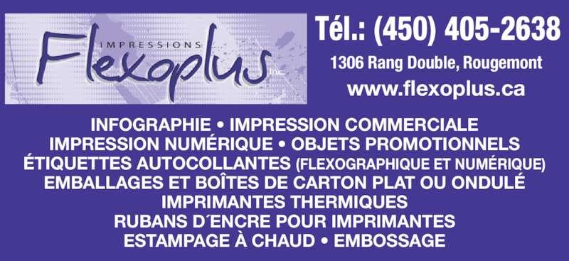 Impressions Flexoplus (450-405-2638) - Annonce illustrée======= - Tél.: (450) 405-2638 INFOGRAPHIE • IMPRESSION COMMERCIALE IMPRESSION NUMÉRIQUE • OBJETS PROMOTIONNELS ÉTIQUETTES AUTOCOLLANTES (FLEXOGRAPHIQUE ET NUMÉRIQUE) EMBALLAGES ET BOÎTES DE CARTON PLAT OU ONDULÉ IMPRIMANTES THERMIQUES RUBANS D´ENCRE POUR IMPRIMANTES ESTAMPAGE À CHAUD • EMBOSSAGE 1306 Rang Double, Rougemont www.flexoplus.ca