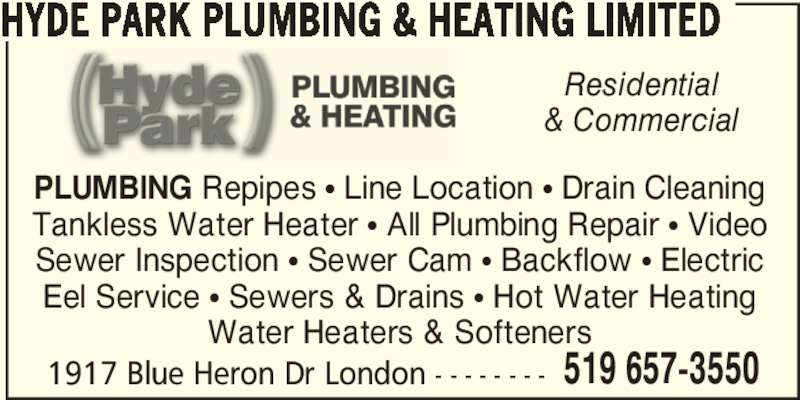 Hyde Park Plumbing & Heating Limited (5196573550) - Display Ad - Water Heaters & Softeners 1917 Blue Heron Dr London - - - - - - - - 519 657-3550 Residential & Commercial HYDE PARK PLUMBING & HEATING LIMITED PLUMBING Repipes π Line Location π Drain Cleaning Tankless Water Heater π All Plumbing Repair π Video Sewer Inspection π Sewer Cam π Backflow π Electric Eel Service π Sewers & Drains π Hot Water Heating