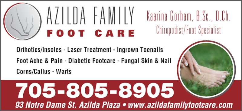Azilda Family Foot Care (705-983-5035) - Display Ad - 93 Notre Dame St. Azilda Plaza • www.azildafamilyfootcare.com Orthotics/Insoles - Laser Treatment - Ingrown Toenails Foot Ache & Pain - Diabetic Footcare - Fungal Skin & Nail Corns/Callus - Warts Kaa r i na  Go rham,  B .Sc . ,  D .Ch . Ch i ropod i s t/Foo t  Spec i a l i s t 705-805-8905