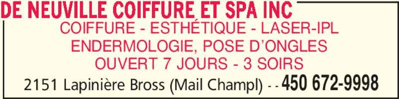 De Neuville Coiffure Et Spa Inc (4506729998) - Annonce illustrée======= - 2151 Lapinière Bross (Mail Champl) - - 450 672-9998 COIFFURE - ESTHÉTIQUE - LASER-IPL ENDERMOLOGIE, POSE D'ONGLES OUVERT 7 JOURS - 3 SOIRS DE NEUVILLE COIFFURE ET SPA INC