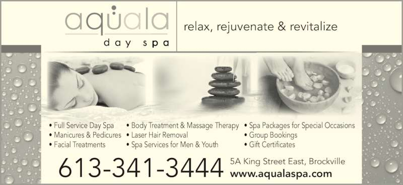 Aquala Day Spa (6133413444) - Display Ad - • Full Service Day Spa • Manicures & Pedicures • Facial Treatments • Body Treatment & Massage Therapy • Laser Hair Removal • Spa Services for Men & Youth • Spa Packages for Special Occasions • Group Bookings • Gift Certificates relax, rejuvenate & revitalize 5A King Street East, Brockville www.aqualaspa.com613-341-3444