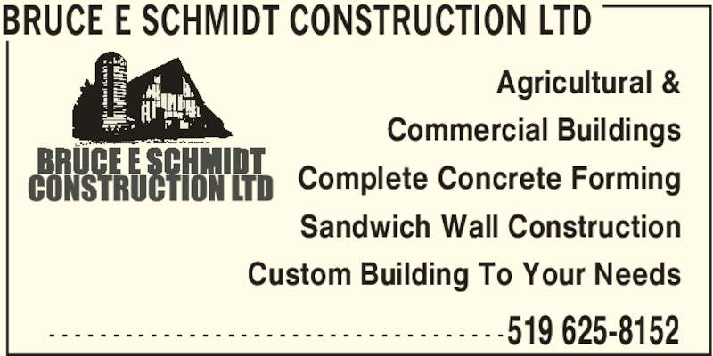 Bruce E Schmidt Construction Ltd (519-625-8152) - Display Ad - BRUCE E SCHMIDT CONSTRUCTION LTD 519 625-8152- - - - - - - - - - - - - - - - - - - - - - - - - - - - - - - - - - - - Agricultural & Commercial Buildings Complete Concrete Forming Sandwich Wall Construction Custom Building To Your Needs