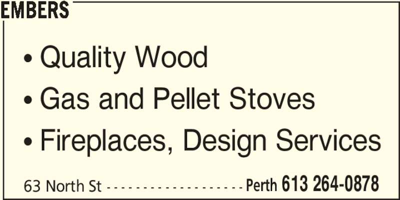 Embers (613-264-0878) - Display Ad - Perth 613 264-0878 EMBERS • Quality Wood • Gas and Pellet Stoves • Fireplaces, Design Services 63 North St - - - - - - - - - - - - - - - - - - -