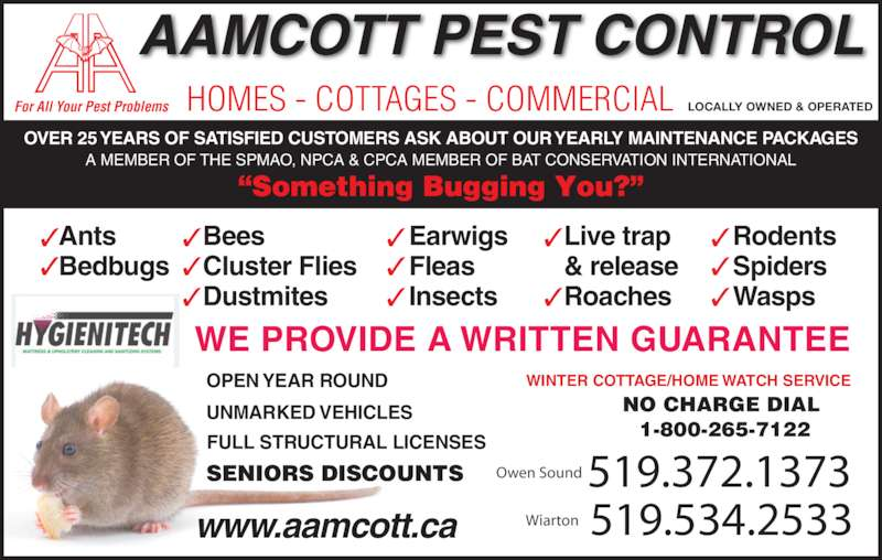 Aamcott Pest Control (519-372-1373) - Display Ad - Rodents Spiders OPEN YEAR ROUND UNMARKED VEHICLES FULL STRUCTURAL LICENSES SENIORS DISCOUNTS WE PROVIDE A WRITTEN GUARANTEE 519.372.1373 519.534.2533 Owen Sound Wiartonwww.aamcott.ca BAT SPECIALIST Authorized Dealer For MATTRESS CLEANING SYSTEMS WINTER COTTAGE/HOME WATCH SERVICE HOMES - COTTAGES - COMMERCIALFor All Your Pest Problems edbugs Wasps LOCALLY OWNED & OPERATED  OVER 25 YEARS OF SATISFIED CUSTOMERS ASK ABOUT OUR YEARLY MAINTENANCE PACKAGES NO CHARGE DIAL 1-800-265-7122 AAMCOTT PEST CONTROL LOCALLY OWNED & OPERATED  NO CHARGE DI L  1-800-265-7122 A MEMBER OF THE SPMAO, NPCA & CPCA MEMBER OF BAT CONSERVATION INTERNATIONAL HOMES - COTTAGES - COMMERCIALFor All Your Pest Problems Ants Bats Bedbugs Bees Cluster Flies Dustmites Earwigs Fleas Insects Live trap & release Roaches AAMCOTT PEST CONTROL E PROVIDE A WRITTEN GUARANTEE OVER 25 YEARS OF SATISFIED CUST MERS ASK ABOUT OUR YEA LY M INTENANCE PACKAGES A MEMBER OF THE SPMAO, NPCA & CPCA MEMBER OF BAT CONSERVATION INTERNATIONAL