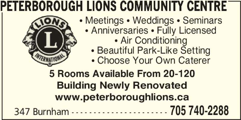 Peterborough Lions Community Centre (705-740-2288) - Display Ad - 347 Burnham - - - - - - - - - - - - - - - - - - - - - - 705 740-2288 PETERBOROUGH LIONS COMMUNITY CENTRE 5 Rooms Available From 20-120 Building Newly Renovated www.peterboroughlions.ca π Meetings π Weddings π Seminars π Anniversaries π Fully Licensed π Air Conditioning π Beautiful Park-Like Setting π Choose Your Own Caterer