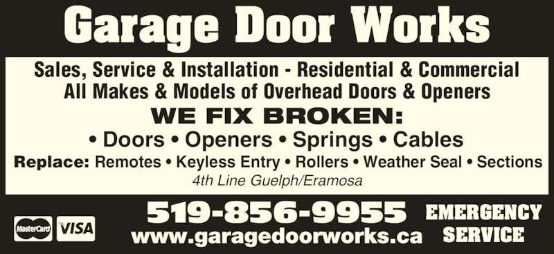 Garage Door Works (519-856-9955) - Display Ad - 4th Line Guelph/Eramosa Sales, Service & Installation - Residential & Commercial All Makes & Models of Overhead Doors & Openers Replace: Remotes • Keyless Entry • Rollers • Weather Seal • Sections 519-856-9955 www.garagedoorworks.ca EMERGENCY SERVICE WE FIX BROKEN: • Doors • Openers • Springs • Cables Garage Door Works