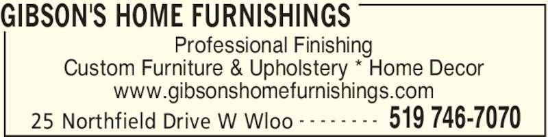 Gibson's Home Furnishings (519-746-7070) - Display Ad - GIBSON'S HOME FURNISHINGS 25 Northfield Drive W Wloo 519 746-7070- - - - - - - - Professional Finishing Custom Furniture & Upholstery * Home Decor www.gibsonshomefurnishings.com GIBSON'S HOME FURNISHINGS 25 Northfield Drive W Wloo 519 746-7070- - - - - - - - Professional Finishing Custom Furniture & Upholstery * Home Decor www.gibsonshomefurnishings.com