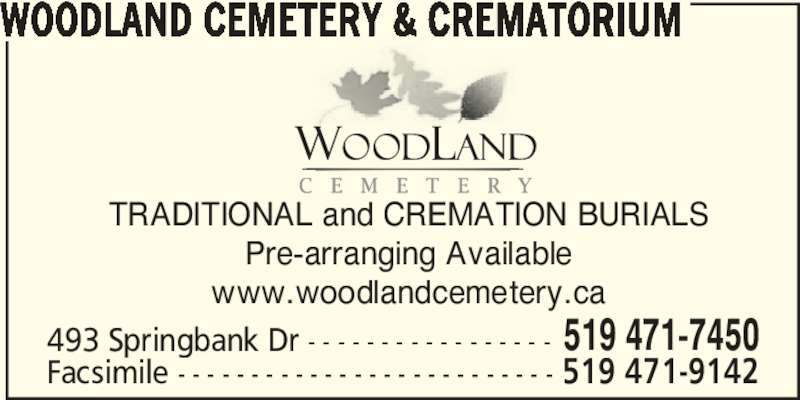 Woodland Cemetery & Crematorium (519-471-7450) - Display Ad - TRADITIONAL and CREMATION BURIALS Pre-arranging Available www.woodlandcemetery.ca 493 Springbank Dr - - - - - - - - - - - - - - - - - 519 471-7450 Facsimile - - - - - - - - - - - - - - - - - - - - - - - - - - 519 471-9142 WOODLAND CEMETERY & CREMATORIUM