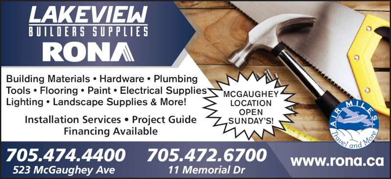 Rona (705-474-4400) - Display Ad - Building Materials • Hardware • Plumbing Tools • Flooring • Paint • Electrical Supplies Lighting • Landscape Supplies & More! Installation Services • Project Guide Financing Available 523 McGaughey Ave 11 Memorial Dr 705.474.4400 www.rona.ca705.472.6700 MCGAUGHEY LOCATION OPEN SUNDAY'S!