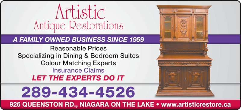 Artistic Antique Restorations (905-685-0047) - Display Ad - Reasonable Prices Specializing in Dining & Bedroom Suites Colour Matching Experts Insurance Claims A FAMILY OWNED BUSINESS SINCE 1959 LET THE EXPERTS DO IT 289-434-4526 926 QUEENSTON RD., NIAGARA ON THE LAKE • www.artisticrestore.ca Artistic Antique Restorations