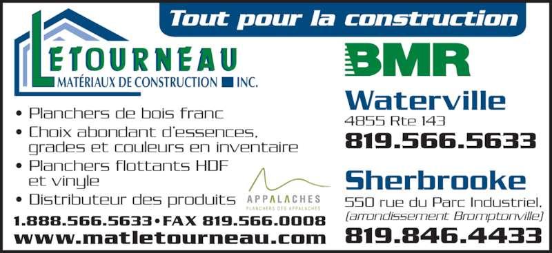 BMR (819-566-5633) - Annonce illustrée======= - • Planchers de bois franc • Choix abondant d'essences,   grades et couleurs en inventaire • Planchers flottants HDF   et vinyle • Distributeur des produits MATÉRIAUX DE CONSTRUCTION INC. 819.566.5633 550 rue du Parc Industriel, (arrondissement Bromptonville) 819.846.4433 4855 Rte 143 Sherbrooke Waterville www.matletourneau.com 1.888.566.5633•FAX 819.566.0008 Tout pour la construction