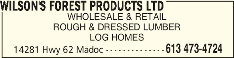 Wilson's Forest Products Ltd (613-473-4724) - Display Ad - WHOLESALE & RETAIL ROUGH & DRESSED LUMBER LOG HOMES WILSON'S FOREST PRODUCTS LTD 613 473-472414281 Hwy 62 Madoc - - - - - - - - - - - - - -