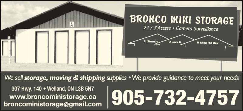 Bronco Mini Storage Ltd (905-732-4757) - Display Ad - We sell storage, moving & shipping supplies • We provide guidance to meet your needs 905-732-4757 307 Hwy. 140 • Welland, ON L3B 5N7 www.broncoministorage.ca