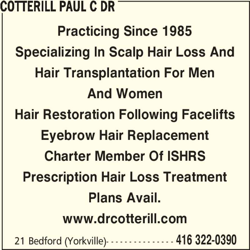 Dr Paul C Cotterill (416-322-0390) - Display Ad - 21 Bedford (Yorkville)- - - - - - - - - - - - - - - 416 322-0390 Practicing Since 1985 Specializing In Scalp Hair Loss And Hair Transplantation For Men And Women Hair Restoration Following Facelifts Eyebrow Hair Replacement Charter Member Of ISHRS Prescription Hair Loss Treatment Plans Avail. www.drcotterill.com COTTERILL PAUL C DR