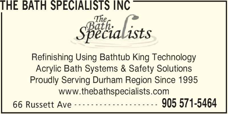 The Bath Specialists Inc (905-571-5464) - Display Ad - THE BATH SPECIALISTS INC www.thebathspecialists.com 66 Russett Ave 905 571-5464- - - - - - - - - - - - - - - - - - - - Refinishing Using Bathtub King Technology Acrylic Bath Systems & Safety Solutions Proudly Serving Durham Region Since 1995