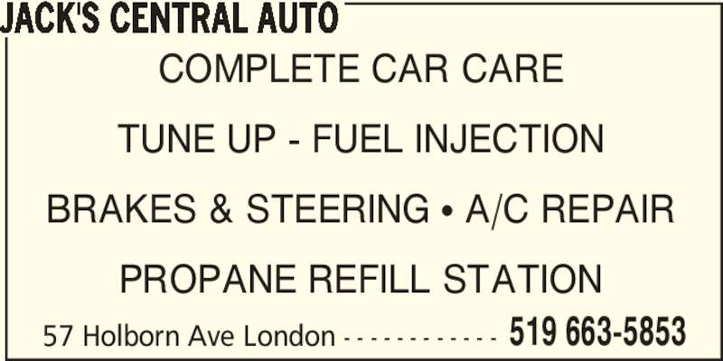 Jack's Central Auto (519-663-5853) - Display Ad - 57 Holborn Ave London - - - - - - - - - - - - 519 663-5853 COMPLETE CAR CARE TUNE UP - FUEL INJECTION BRAKES & STEERING π A/C REPAIR PROPANE REFILL STATION JACK'S CENTRAL AUTO