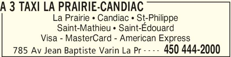 A 3 Taxi La Prairie-Candiac (450-444-2000) - Annonce illustrée======= - A 3 TAXI LA PRAIRIE-CANDIAC 785 Av Jean Baptiste Varin La Pr 450 444-2000- - - - La Prairie π Candiac π St-Philippe Saint-Mathieu π Saint-Édouard Visa - MasterCard - American Express