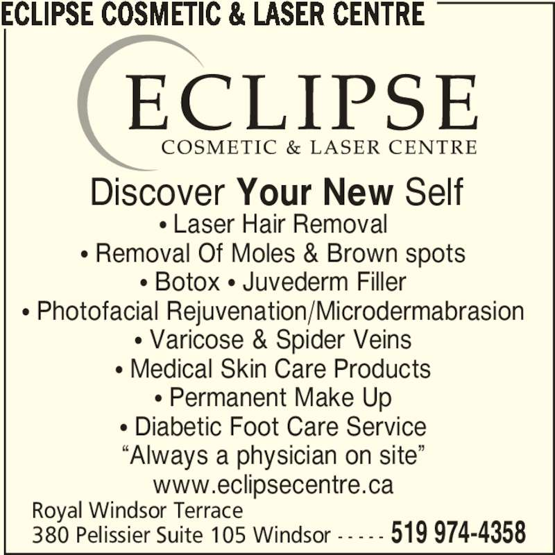 """Eclipse Cosmetic & Laser Centre (5199744358) - Display Ad - ECLIPSE COSMETIC & LASER CENTRE Royal Windsor Terrace 380 Pelissier Suite 105 Windsor - - - - - 519 974-4358 π Laser Hair Removal π Removal Of Moles & Brown spots π Botox π Juvederm Filler π Photofacial Rejuvenation/Microdermabrasion π Varicose & Spider Veins π Medical Skin Care Products π Permanent Make Up π Diabetic Foot Care Service """"Always a physician on site"""" www.eclipsecentre.ca Discover Your New Self"""