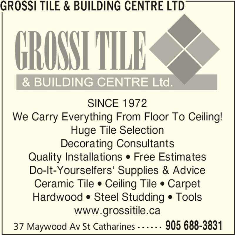Grossi Tile & Building Centre Ltd (905-688-3831) - Display Ad - 37 Maywood Av St Catharines - - - - - - 905 688-3831 GROSSI TILE & BUILDING CENTRE LTD SINCE 1972 We Carry Everything From Floor To Ceiling! Huge Tile Selection Decorating Consultants Quality Installations • Free Estimates Do-It-Yourselfers' Supplies & Advice Ceramic Tile • Ceiling Tile • Carpet Hardwood • Steel Studding • Tools www.grossitile.ca