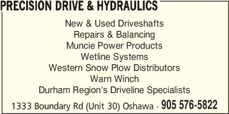 Precision Drive & Hydraulics (905-576-5822) - Display Ad - PRECISION DRIVE & HYDRAULICS 1333 Boundary Rd (Unit 30) Oshawa - 905 576-5822 New & Used Driveshafts Repairs & Balancing Muncie Power Products Wetline Systems Western Snow Plow Distributors Warn Winch Durham Region's Driveline Specialists