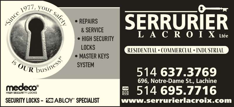 """Serrurier Lacroix (5146373769) - Display Ad - SECURITY LOCKS -                           SPECIALIST """"S in ce  1977, your safety is OUR busin ess !"""" • REPAIRS      & SERVICE   • HIGH SECURITY      LOCKS • MASTER KEYS    SYSTEM Ltée 514 637.3769 514 695.7716 696, Notre-Dame St., Lachine RESIDENTIAL • COMMERCIAL • INDUSTRIAL www.serrurierlacroix.com"""