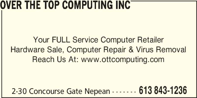 Over The Top Computing Inc (613-843-1236) - Display Ad - 2-30 Concourse Gate Nepean - - - - - - - 613 843-1236 OVER THE TOP COMPUTING INC Your FULL Service Computer Retailer Hardware Sale, Computer Repair & Virus Removal Reach Us At: www.ottcomputing.com