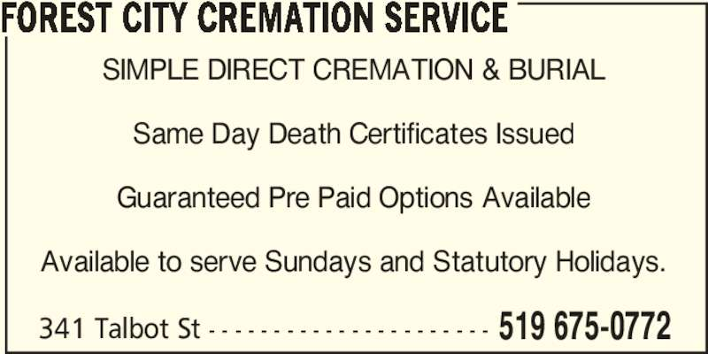 Forest City Cremation Service (519-675-0772) - Display Ad - 341 Talbot St - - - - - - - - - - - - - - - - - - - - - - 519 675-0772 FOREST CITY CREMATION SERVICE SIMPLE DIRECT CREMATION & BURIAL Same Day Death Certificates Issued Guaranteed Pre Paid Options Available Available to serve Sundays and Statutory Holidays.