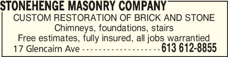 Stonehenge Masonry Company (613-612-8855) - Display Ad - Chimneys, foundations, stairs Free estimates, fully insured, all jobs warrantied STONEHENGE MASONRY COMPANY 613 612-885517 Glencairn Ave - - - - - - - - - - - - - - - - - - - CUSTOM RESTORATION OF BRICK AND STONE