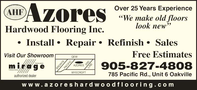 "Azores Hardwood Flooring Inc (905-827-4808) - Display Ad - Over 25 Years Experience ""We make old floors look new"" Free Estimates w w w . a z o r e s h a r d w o o d f l o o r i n g . c o m Visit Our Showroom Hardwood Flooring Inc. •  Install •  Repair •  Refinish •  Sales 905-827-4808 785 Pacific Rd., Unit 6 Oakville QEW WYECROFT AZORES BR ON TE PA CIF IC 3R LIN"