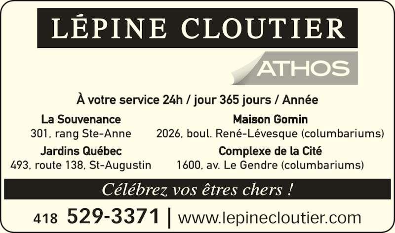 Lépine Cloutier-ATHOS (418-529-3371) - Annonce illustrée======= - À votre service 24h / jour 365 jours / Année 418  529-3371 | www.lepinecloutier.com Célébrez vos êtres chers ! La Souvenance 301, rang Ste-Anne Jardins Québec 493, route 138, St-Augustin 2026, boul. René-Lévesque (columbariums) 1600, av. Le Gendre (columbariums) Complexe de la Cité
