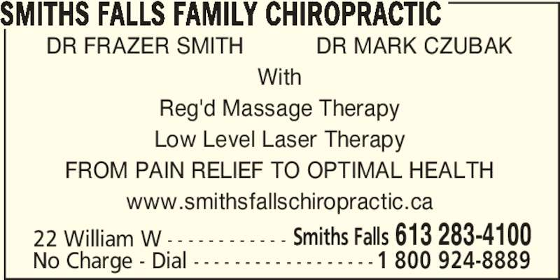 Smiths Falls Family Chiropractic (613-283-4100) - Display Ad - SMITHS FALLS FAMILY CHIROPRACTIC DR FRAZER SMITH           DR MARK CZUBAK With Reg'd Massage Therapy Low Level Laser Therapy FROM PAIN RELIEF TO OPTIMAL HEALTH www.smithsfallschiropractic.ca 22 William W - - - - - - - - - - - - Smiths Falls 613 283-4100 No Charge - Dial - - - - - - - - - - - - - - - - - -1 800 924-8889