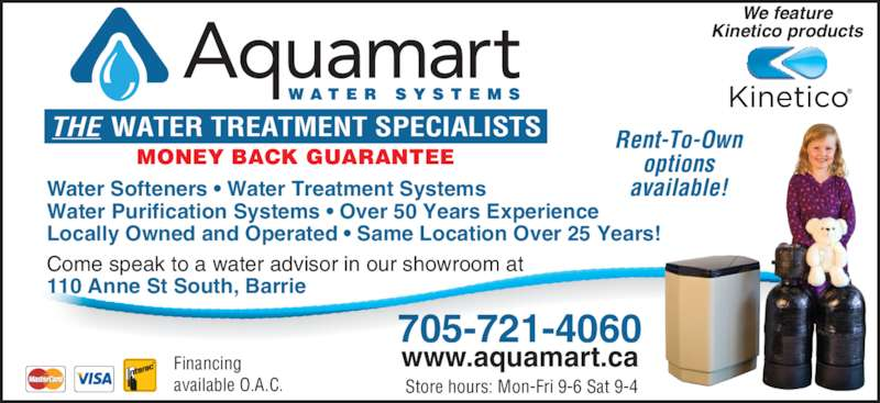 Aquamart (705-721-4060) - Display Ad - 705-721-4060 www.aquamart.caFinancing available O.A.C. MONEY BACK GUARANTEE THE WATER TREATMENT SPECIALISTS Water Softeners • Water Treatment Systems Water Purification Systems • Over 50 Years Experience Locally Owned and Operated • Same Location Over 25 Years! Come speak to a water advisor in our showroom at 110 Anne St South, Barrie Store hours: Mon-Fri 9-6 Sat 9-4 Rent-To-Own options available! We feature Kinetico products