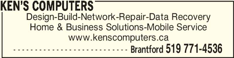 Ken's Computers (519-771-4536) - Display Ad - Home & Business Solutions-Mobile Service www.kenscomputers.ca KEN'S COMPUTERS Brantford 519 771-4536- - - - - - - - - - - - - - - - - - - - - - - - - - - Design-Build-Network-Repair-Data Recovery