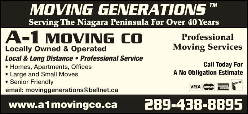 A-1 Moving Co (905-684-3995) - Display Ad - Professional Moving Services Serving The Niagara Peninsula For Over 40 Years MOVING GENERATIONS ™  Local & Long Distance • Professional Service • Homes, Apartments, Offices • Large and Small Moves • Senior Friendly Locally Owned & Operated A-1 MOVING CO 289-438-8895 www.a1movingco.ca Call Today For A No Obligation Estimate