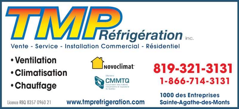 TMP Réfrigération Inc (819-321-3131) - Annonce illustrée======= - •Climatisation inc. Vente - Service - Installation Commercial - Résidentiel Licence RBQ 8357 0960 21 819-321-3131 1-866-714-3131 1000 des Entreprises Sainte-Agathe-des-Montswww.tmprefrigeration.com CMMTQ Corporation des maîtres mécaniciens en tuyauterie du Québec Membre •Ventilation •Chauffage