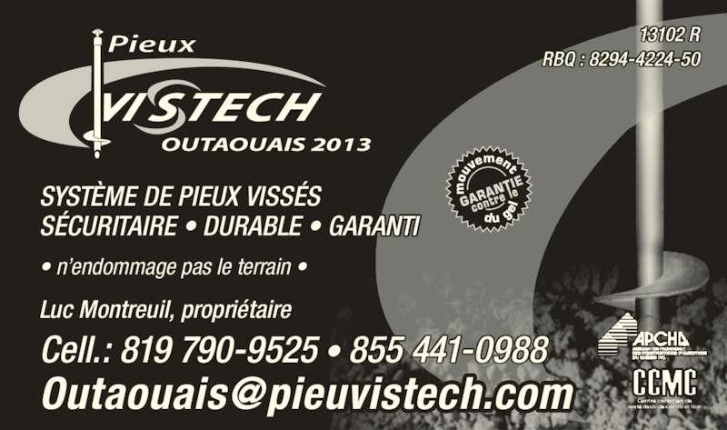 Pieux Vistech (819-790-9525) - Annonce illustrée======= - OUTAOUAIS 2013 Pieux SYSTÈME DE PIEUX VISSÉS SÉCURITAIRE • DURABLE • GARANTI • n'endommage pas le terrain • RBQ : 8294-4224-50 13102 R Luc Montreuil, propriétaire Cell.: 819 790-9525 • 855 441-0988