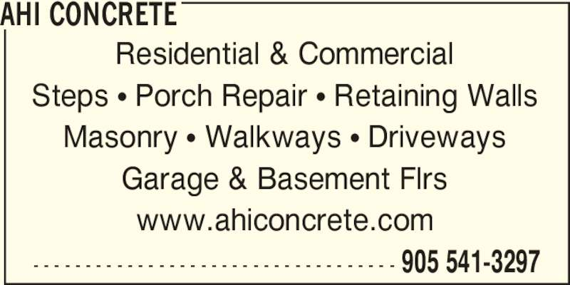 AHI Concrete (905-541-3297) - Display Ad - - - - - - - - - - - - - - - - - - - - - - - - - - - - - - - - - - - - 905 541-3297 AHI CONCRETE Residential & Commercial Steps π Porch Repair π Retaining Walls Masonry π Walkways π Driveways Garage & Basement Flrs www.ahiconcrete.com