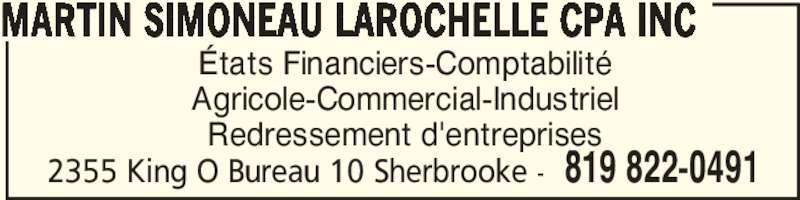 Martin Simoneau Larochelle CPA Inc (8198220491) - Annonce illustrée======= - États Financiers-Comptabilité Agricole-Commercial-Industriel Redressement d'entreprises MARTIN SIMONEAU LAROCHELLE CPA INC 2355 King O Bureau 10 Sherbrooke - 819 822-0491