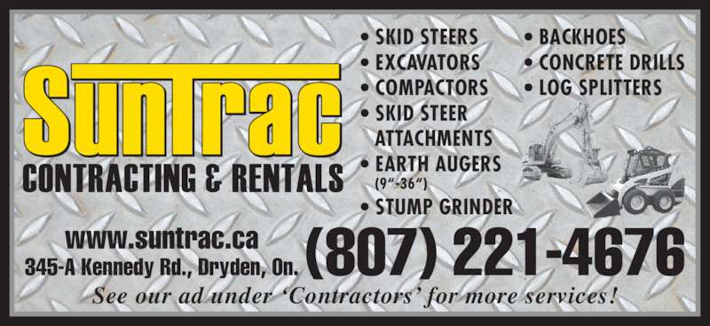"""Sun Trac Contracting & Rentals (807-221-4676) - Display Ad - (807) 221-4676www.suntrac.ca345-A Kennedy Rd., Dryden, On. See our ad under 'Contractors' for more services! • SKID STEERS • EXCAVATORS • COMPACTORS • SKID STEER ATTACHMENTS • EARTH AUGERS (9""""-36"""") • STUMP GRINDER • BACKHOES • CONCRETE DRILLS • LOG SPLITTERS"""