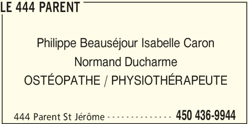 Le 444 Parent (450-436-9944) - Annonce illustrée======= - LE 444 PARENT 444 Parent St Jérôme 450 436-9944- - - - - - - - - - - - - - Philippe Beauséjour Isabelle Caron Normand Ducharme OSTÉOPATHE / PHYSIOTHÉRAPEUTE
