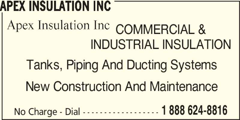 Apex Insulation Inc (519-624-8816) - Display Ad - No Charge - Dial - - - - - - - - - - - - - - - - - - 1 888 624-8816 APEX INSULATION INC COMMERCIAL & INDUSTRIAL INSULATION Tanks, Piping And Ducting Systems New Construction And Maintenance