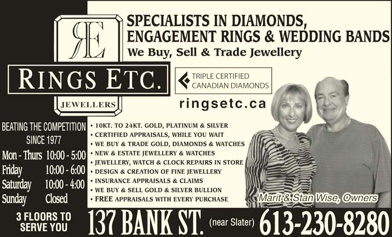 Rings Etcetera Jewellers (613-230-8280) - Display Ad - We Buy, Sell & Trade Jewellery SPECIALISTS IN DIAMONDS, ENGAGEMENT RINGS & WEDDING BANDS • 10KT. TO 24KT. GOLD, PLATINUM & SILVER • CERTIFIED APPRAISALS, WHILE YOU WAIT • WE BUY & TRADE GOLD, DIAMONDS & WATCHES • NEW & ESTATE JEWELLERY & WATCHES • JEWELLERY, WATCH & CLOCK REPAIRS IN STORE • DESIGN & CREATION OF FINE JEWELLERY • INSURANCE APPRAISALS & CLAIMS • WE BUY & SELL GOLD & SILVER BULLION • FREE APPRAISALS WITH EVERY PURCHASE BEATING THE COMPETITION SINCE 1977 3 FLOORS TO SERVE YOU TRIPLE CERTIFIED CANADIAN DIAMONDS (near Slater) ringsetc.ca Marit & Stan Wise, Owners 613-230-8280 Mon - Thurs  10:00 - 5:00 Friday            10:00 - 6:00 Saturday       10:00 - 4:00 Sunday          Closed