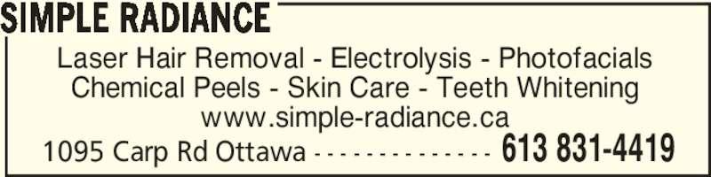 Simple Radiance (613-831-4419) - Display Ad - 1095 Carp Rd Ottawa - - - - - - - - - - - - - - 613 831-4419 Laser Hair Removal - Electrolysis - Photofacials Chemical Peels - Skin Care - Teeth Whitening www.simple-radiance.ca SIMPLE RADIANCE