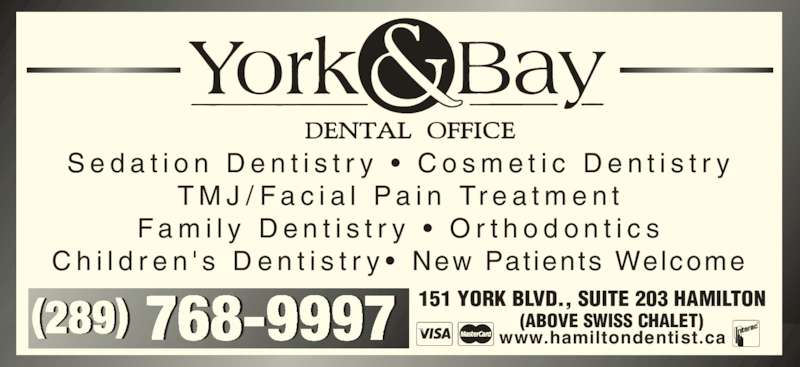 York & Bay Dental Office (9055770770) - Display Ad - 151 YORK BLVD., SUITE 203 HAMILTON         (ABOVE SWISS CHALET) www.hamiltondentist.ca S e d a t i o n  D e n t i s t r y  •  C o s m e t i c  D e n t i s t r y T M J / F a c i a l  P a i n  Tr e a t m e n t F a m i l y  D e n t i s t r y  •  O r t h o d o n t i c s C h i l d r e n ' s  D e n t i s t r y •  New Pat ients Welcome (289) 768-9997