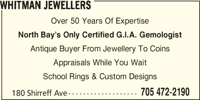Whitman Jewellers (705-472-2190) - Display Ad - WHITMAN JEWELLERS Over 50 Years Of Expertise Appraisals While You Wait School Rings & Custom Designs North Bay's Only Certified G.I.A. Gemologist Antique Buyer From Jewellery To Coins 180 Shirreff Ave - - - - - - - - - - - - - - - - - - - 705 472-2190