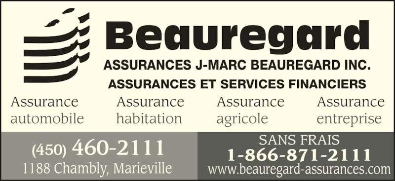 Assurances Beauregard Jean-Marc (4504602111) - Annonce illustrée======= - automobile Assurance habitation Assurance agricole Assurance entreprise 1188 Chambly, Marieville (450) 460-2111 SANS FRAIS1-866-871-2111 www.beauregard-assurances.com Beauregard ASSURANCES J-MARC BEAUREGARD INC. ASSURANCES ET SERVICES FINANCIERS Assurance