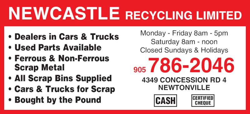 Newcastle Recycling Limited (905-786-2046) - Display Ad - • Dealers in Cars & Trucks • Used Parts Available • Ferrous & Non-Ferrous Scrap Metal • All Scrap Bins Supplied • Cars & Trucks for Scrap • Bought by the Pound NEWCASTLE RECYCLING LIMITED 905 786-2046 4349 CONCESSION RD 4 NEWTONVILLE Monday - Friday 8am - 5pm Saturday 8am - noon Closed Sundays & Holidays CERTIFIED CHEQUECASH