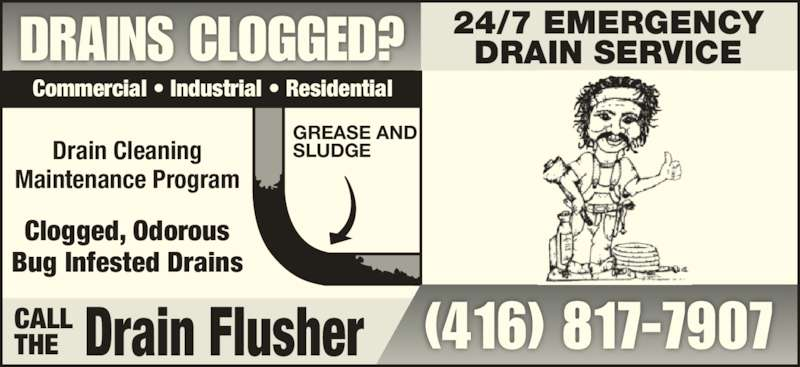 The Drain Flusher (416-817-7907) - Display Ad - GREASE AND SLUDGE (416) 817-7907 Commercial • Industrial • Residential Drain Cleaning Maintenance Program Clogged, Odorous Bug Infested Drains DRAINS CLOGGED? 24/7 EMERGENCYDRAIN SERVICE Drain FlusherCALLTHE