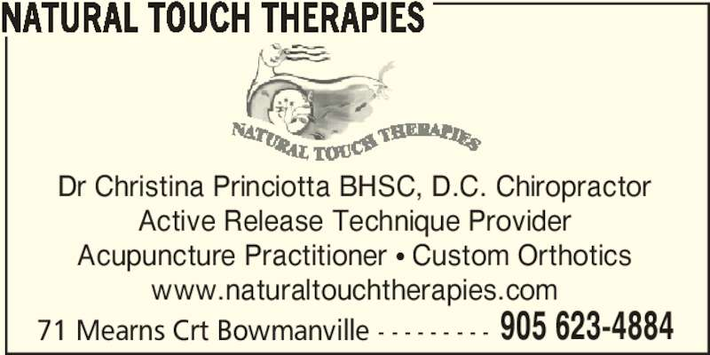 Natural Touch Therapies (905-623-4884) - Display Ad - NATURAL TOUCH THERAPIES 71 Mearns Crt Bowmanville - - - - - - - - - 905 623-4884 Dr Christina Princiotta BHSC, D.C. Chiropractor Active Release Technique Provider Acupuncture Practitioner π Custom Orthotics www.naturaltouchtherapies.com